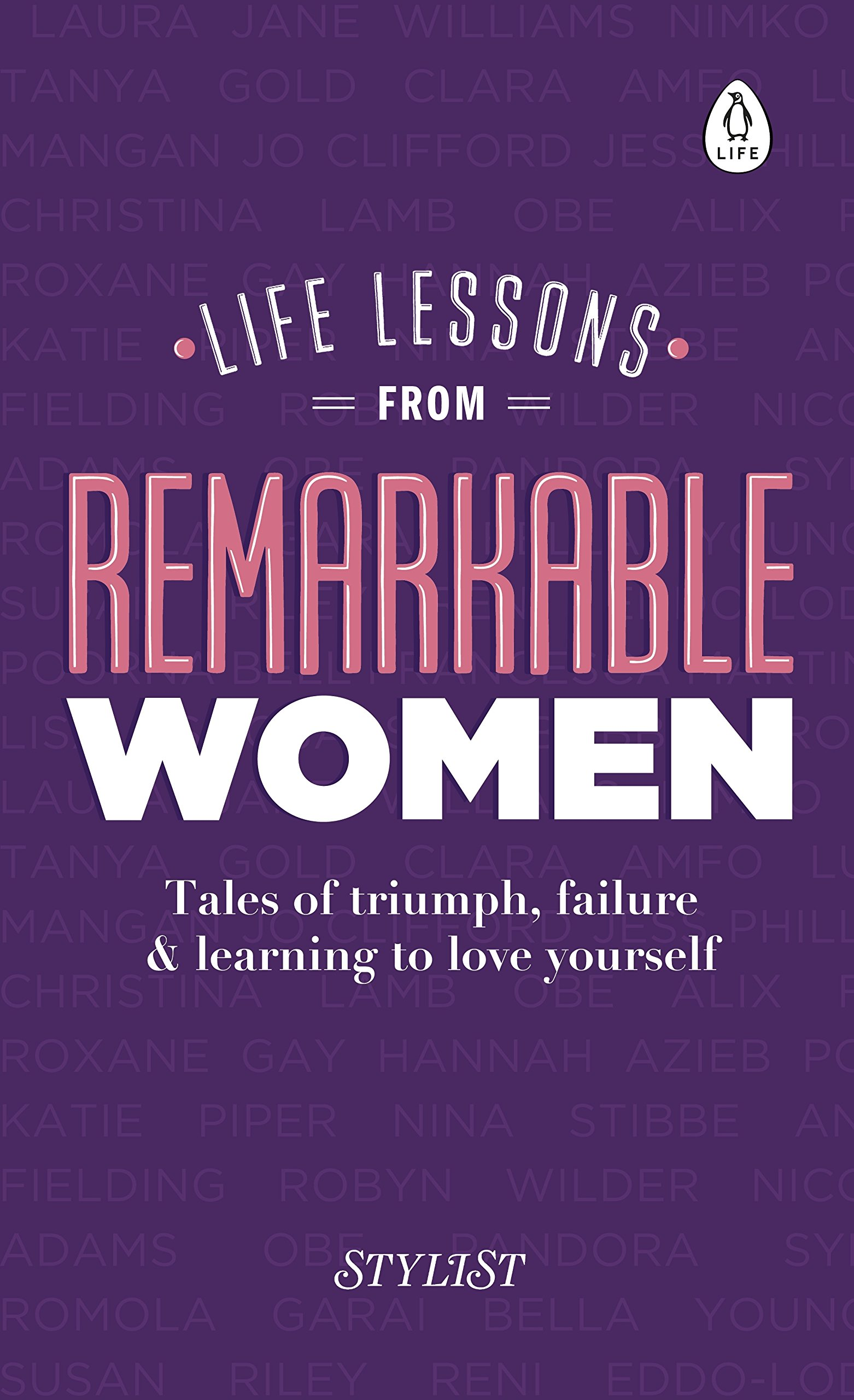 Life Lessons From Remarkable Women: Tales Of Triumph, Failure And Learning To Love Yourself