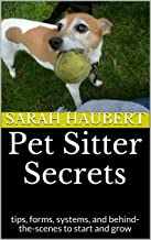 Pet Sitter Secrets: tips, forms, systems, and behind-the-scenes to start and grow