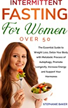 INTERMITTENT FASTING FOR WOMEN OVER 50: The Essential Guide to Weight Loss, Detox Your Body With Autophagy, Promote Longevity, Increase Energy And Support Your Hormones