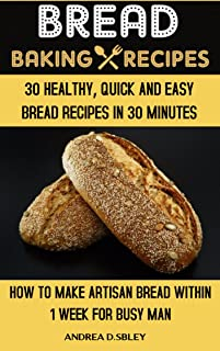 Bread Baking Recipes: 30 Healthy, Quick, And Easy Bread Recipes In 30 Minutes Or Less. How To Make Artisan Bread Within 1 Week For Busy Man. (English Edition)