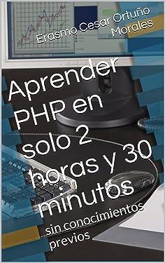 Aprender PHP en solo 2 horas y 30 minutos: Un libro totalmente dirigido a aquellas personas que se inician en la programación web y desean iniciar rápidamente. ... Explicado de forma simple (Spanish Edition)