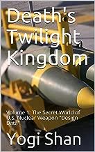 Death's Twilight Kingdom: Volume 1:  The Secret World of U.S. Nuclear Weapon