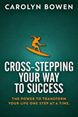 Cross-Stepping Your Way to Success: The Power to Transform Your Life One Step at a Time! Kindle Edition