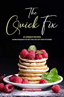 The Quick Fix: 25 Unique Recipes Using Bisquick to Get You Out of that Kitchen!