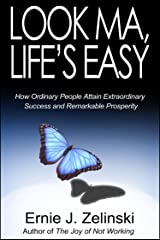 Look Ma, Life's Easy: How Ordinary People Attain Extraordinary Success and Remarkable Prosperity Kindle Edition
