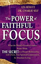 The Power of Faithful Focus: What the World's Greatest Leaders Know About THE SECRET to a Deeper Realtionship with Christ, True Spiritual Commitment & Abundant Living (Power of Focus)