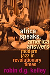 Africa Speaks, America Answers: Modern Jazz in Revolutionary Times (The Nathan I. Huggins lectures) Kindle Edition