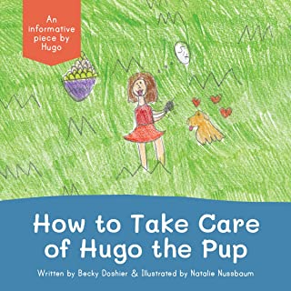 How to Take Care of Hugo the Pup: An Informative Piece by Hugo (The Hugo Writes Book Series)
