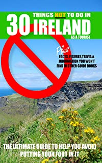 30 Things NOT to do in Ireland as a Tourist: Advice, facts, figures and trivia to enjoy Ireland and the Irish