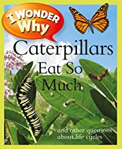 I Wonder Why Caterpillars Eat So Much: and Other Questions about Life Cycles