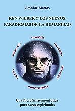 Ken Wilber y los nuevos paradigmas de la humanidad: Una filosofía hermenéutica para seres espirituales (Spanish Edition)