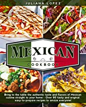 Mexican Cookbook: Bring to the Table the Authentic Taste and Flavors of Mexican Cuisine Straight to Your Home - Over 90 Ta...
