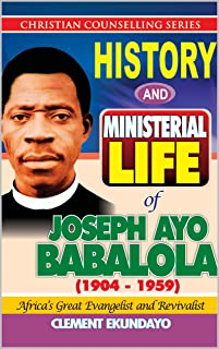 History and Ministerial Life of Apostle Joseph Ayo Babalola (1904-1959) Africa's Great Evangelist and Revivalist