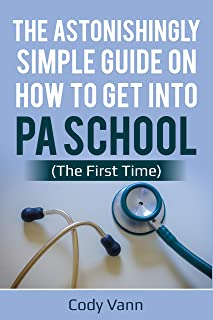 The Astonishingly Simple Guide on How to Get into PA School (The First Time)