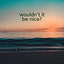 Wouldn't It Be Nice