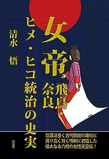 女帝[飛鳥・奈良]ヒメ・ヒコ統治の史実――陰謀渦巻く古代朝廷の政局に誇り高く賢く怜悧に君臨した偉大なる六柱の女性天皇伝!