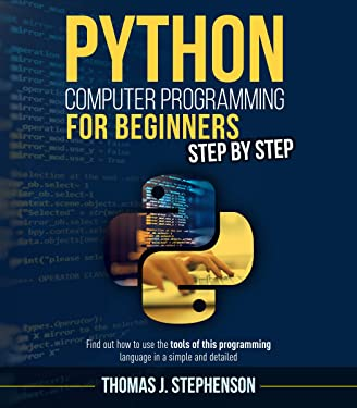 PYTHON COMPUTER PROGRAMMING FOR BEGINNERS STEP BY STEP: Find Out How To Use The Tools Of This Programming Language In A Simple And Detailed