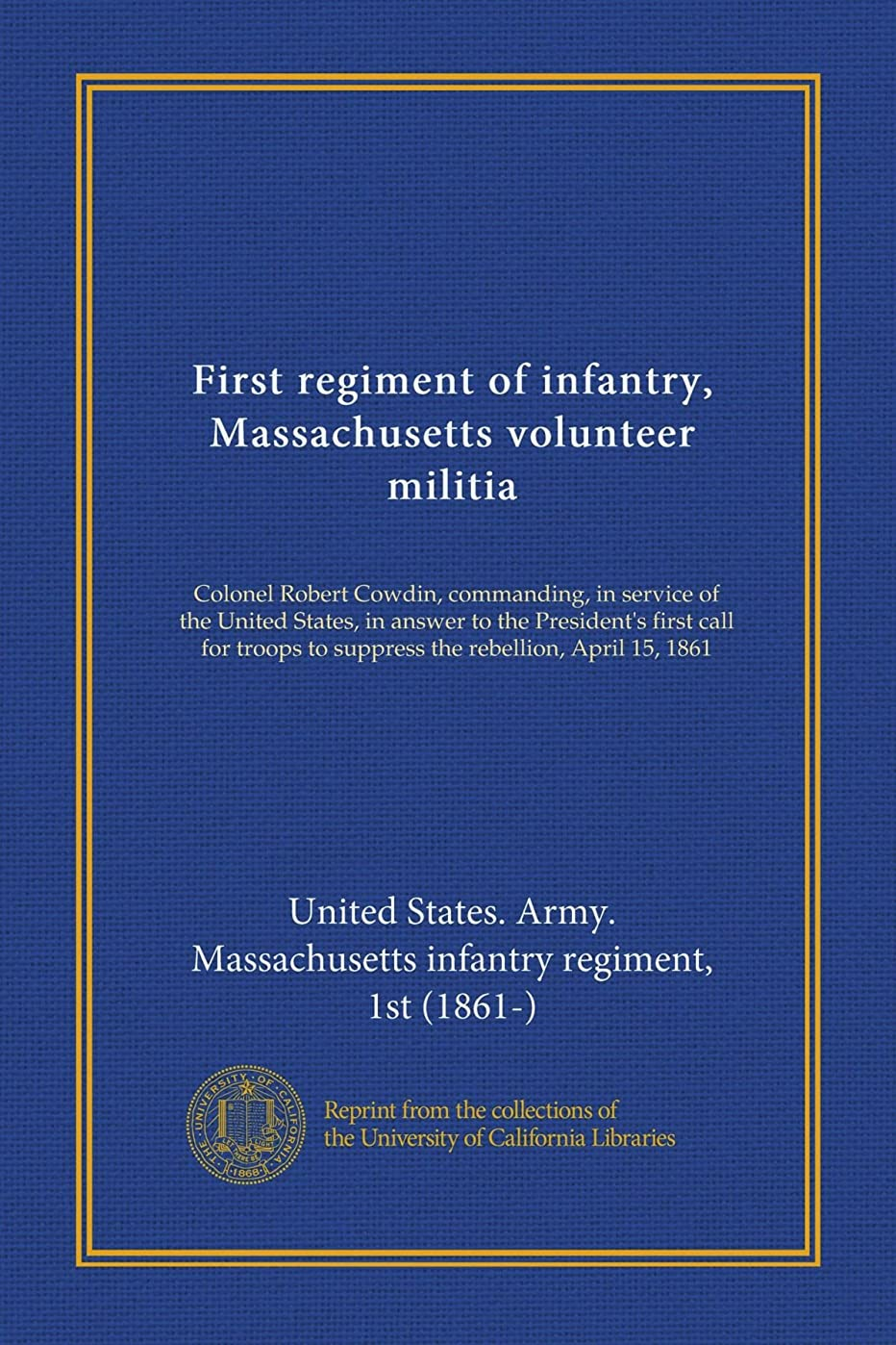 のれん無臭フォーカスFirst regiment of infantry, Massachusetts volunteer militia: Colonel Robert Cowdin, commanding, in service of the United States, in answer to the President's first call for troops to suppress the rebellion, April 15, 1861
