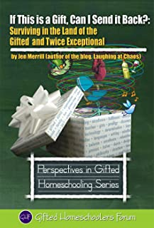 If This is a Gift, Can I Send it Back?: Surviving in the Land of the Gifted and Twice Exceptional (Perspectives in Gifted Homeschooling Book 3)