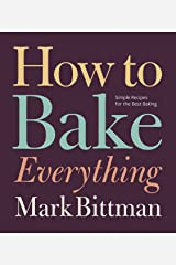 How to Bake Everything: Simple Recipes for the Best Baking Kindle Edition