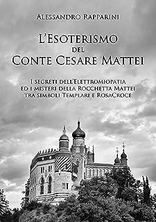 L'esoterismo del Conte Cesare Mattei.: I segreti dell'Elettromiopatia ed i misteri della Rocchetta Mattei tra simboli Temp...