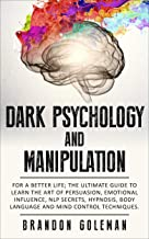 Dark Psychology and Manipulation: For a Better Life: The Ultimate Guide to Learning the Art of Persuasion, Emotional Influence, NLP Secrets, Hypnosis, Body Language, and Mind Control Techniques PDF