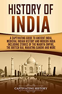 History of India: A Captivating Guide to Ancient India, Medieval Indian History, and Modern India Including Stories of the Maurya Empire, the British Raj, Mahatma Gandhi, and More (English Edition)