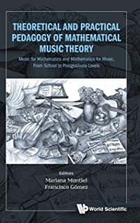 Theoretical And Practical Pedagogy Of Mathematical Music Theory: Music For Mathematics And Mathematics For Music, From Sch...