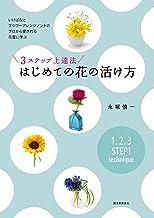 表紙: 3ステップ上達法 はじめての花の活け方:いけばなとフラワーアレンジメントのプロから愛される花屋に学ぶ   永塚 慎一