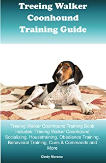 Treeing Walker Coonhound Training Guide Treeing Walker Coonhound Training Book Includes: Socializing, Housetraining, Obedience Training, Behavioral Training, Cues & Commands and More