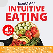 Intuitive Eating: A Revolutionary Program That Works. Step-by-Step Guide to End Your Battle with Food and Satisfy Your Soul. Ten Principles for Nourishing a Healthy Relationship with Food.
