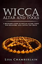 Wicca Altar and Tools: A Beginner's Guide to Wiccan Altars, Tools for Spellwork, and Casting the Circle