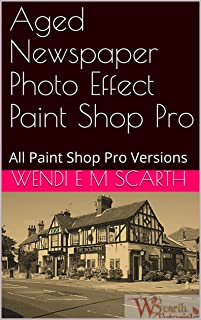 Aged Newspaper Photo Effect Paint Shop Pro: All Paint Shop Pro Versions (Paint Shop Pro Made Easy Book 335)