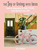 The Joy of Living with Less: How to downsize to 100 items and liberate your life