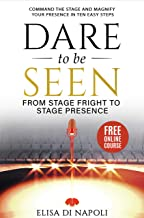 Dare to Be Seen : From Stage Fright to Stage Presence: Command the Stage and Magnify Your Presence in Ten Easy Steps