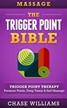 Massage: The Trigger Point Bible: Trigger Point Therapy: Pressure Points, Deep Tissue & Self Massage (Hip Flexors, Acupuncture, Acupressure, Massage Therapy, Foam Roller, Back Pain, Neck Pain)