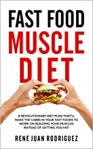 Fast Food muscle Diet: A Revolutionary Diet Plan That'll Make The Carbs In Your Fast Foods To Work On Building Your Muscles Instead of Getting You Fat