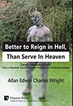 Better to Reign in Hell, Than Serve In Heaven: Satan's Metamorphosis From a Heavenly Council Member to the Ruler of Pandaemonium (Vernon Series in Philosophy of Religion)