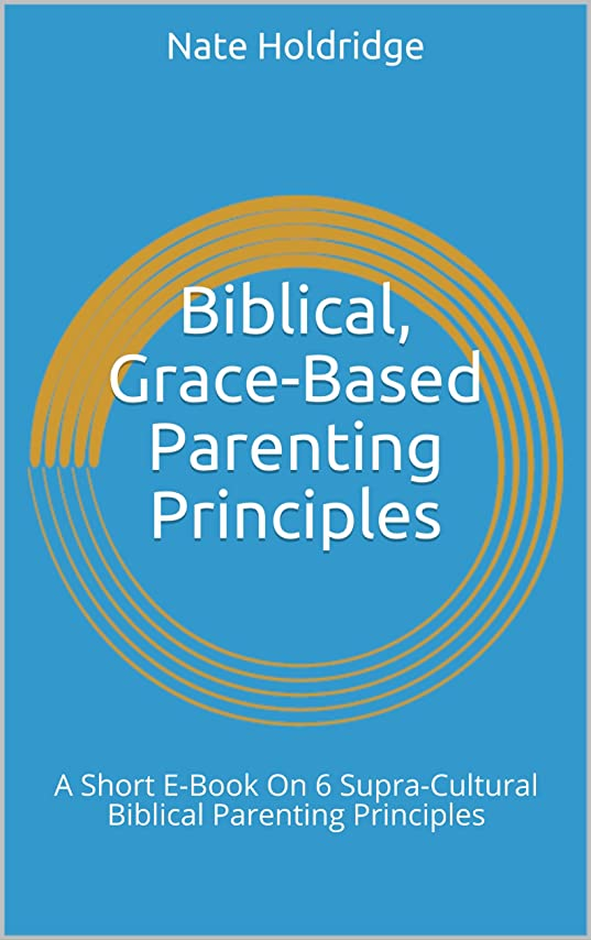 ランドリーとにかく名前を作るBiblical, Grace-Based Parenting Principles: A Short E-Book On 6 Supra-Cultural Biblical Parenting Principles (English Edition)
