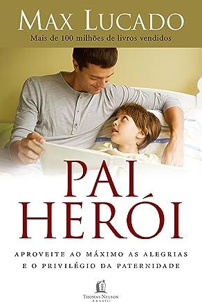 Pai herói: Aproveite ao máximo as alegrias e o privilégio da paternidade