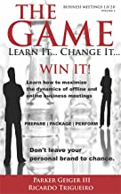The GAME! Learn It...Change It...WIN IT!: Learn how to maximize the dynamics of offline and online business meetings