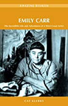 Emily Carr: The Incredible Life and Adventures of a West Coast Artist (Amazing Stories)