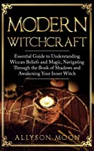 Modern Witchcraft: Essential Guide to Understanding Wiccan Beliefs and Magic, Navigating Through the Book of Shadows and Awakening Your Inner Witch