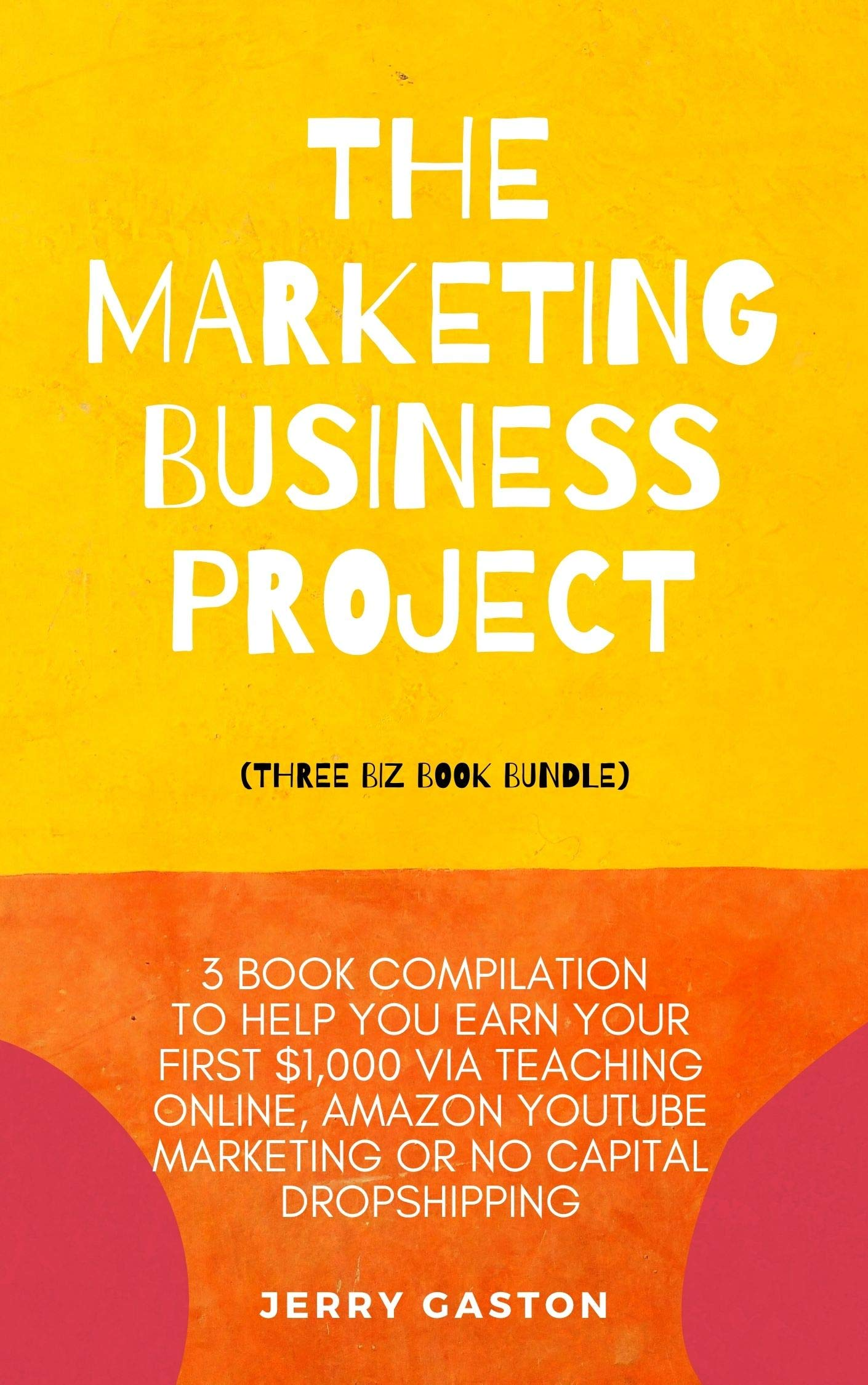 The Marketing Business Project (Three Biz Book Bundle): 3 Book Compilation to Help You Earn Your First $1,000 via Teaching Online, Amazon YouTube Marketing or No Capital Dropshipping