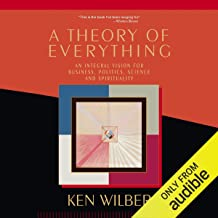 Theory of Everything: An Integral Vision for Business, Politics, Science and Spirituality