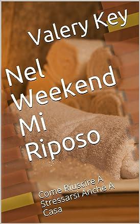 Nel Weekend Mi Riposo: Come Riuscire A Stressarsi Anche A Casa (La Realtà Mi Sta Prendendo In Giro Vol. 1)
