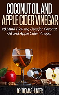 Coconut Oil and Apple Cider Vinegar: 28 Mind Blowing Uses for Coconut Oil and Apple Cider Vinegar (The Apple Cider Vinegar and Coconut Oil Bible - Amazing Benefits, Many Uses, and Natural Cures)