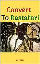 Convert to Rastafari (Rastafarianism Books for Beginners): 85 Tips, Principles & Teachings to Convert to Rastafari