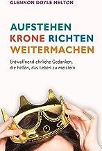 Aufstehen, Krone richten, weitermachen: Entwaffnend ehrliche Gedanken, die helfen, das Leben zu meistern. (German Edition)