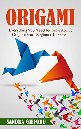 Origami: Everything You Need to Know About Origami from Beginner to Expert (Origami Mastery)